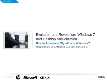 1 Evolution and Revolution: Windows 7 and Desktop Virtualization How to Accelerate Migration to Windows 7 Miguel Sian, Sr. Enterprise Solutions Consultant.