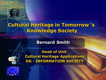 Cultural Heritage in Tomorrow 's Knowledge Society Cultural Heritage in Tomorrow 's Knowledge Society Bernard Smith Head of Unit Cultural Heritage Applications.