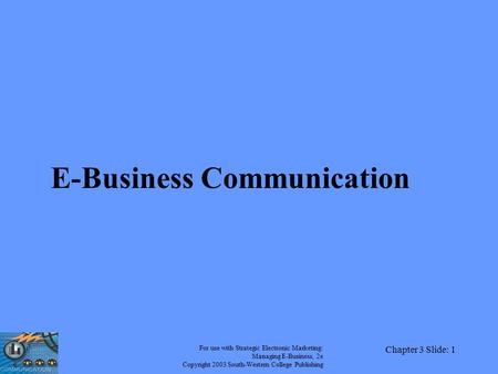 For use with Strategic Electronic Marketing: Managing E-Business, 2e Copyright 2003 South-Western College Publishing Chapter 3 Slide: 1 E-Business Communication.