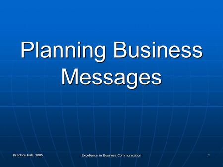 Prentice Hall, 2005 Excellence in Business Communication 1 Planning Business Messages.