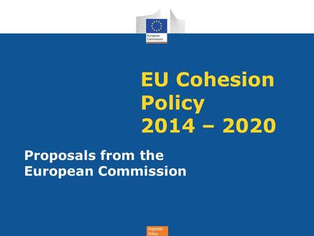 Regional Policy EU Cohesion Policy 2014 – 2020 Proposals from the European Commission.
