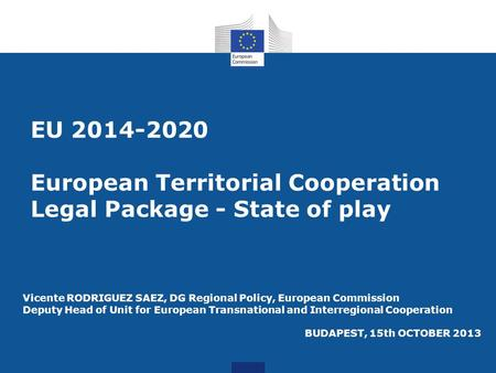 EU 2014-2020 European Territorial Cooperation Legal Package - State of play Vicente RODRIGUEZ SAEZ, DG Regional Policy, European Commission Deputy Head.