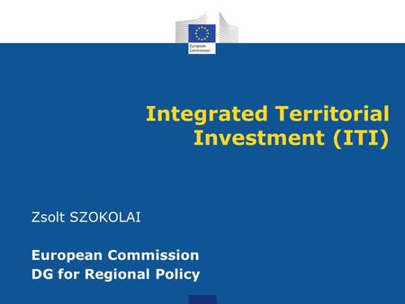Integrated Territorial Investment (ITI) Zsolt SZOKOLAI European Commission DG for Regional Policy.