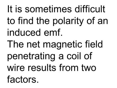 It is sometimes difficult to find the polarity of an induced emf. The net magnetic field penetrating a coil of wire results from two factors.