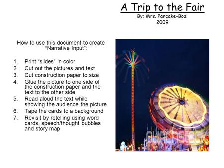 "A Trip to the Fair By: Mrs. Pancake-Boal 2009 How to use this document to create ""Narrative Input"": 1.Print ""slides"" in color 2.Cut out the pictures and."