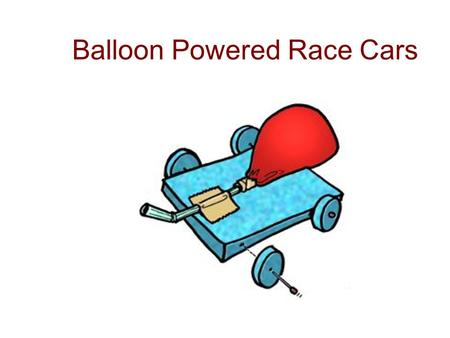 Balloon Powered Race Cars. Objectives to create a balloon powered race car for maximum speed and distance to incorporate Newton's Laws of Motion to learn.
