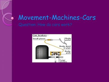Movement-Machines-Cars Question: How do cars work?