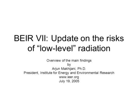 "BEIR VII: Update on the risks of ""low-level"" radiation Overview of the main findings by Arjun Makhijani, Ph.D. President, Institute for Energy and Environmental."