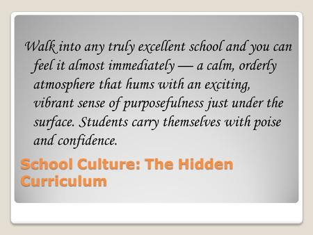 School Culture: The Hidden Curriculum Walk into any truly excellent school and you can feel it almost immediately — a calm, orderly atmosphere that hums.
