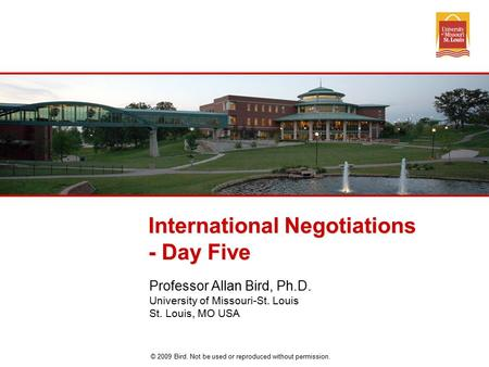 © 2009 Bird. Not be used or reproduced without permission. International Negotiations - Day Five Professor Allan Bird, Ph.D. University of Missouri-St.