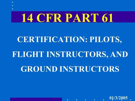 14 CFR PART 61 CERTIFICATION: PILOTS, FLIGHT INSTRUCTORS, AND GROUND INSTRUCTORS 01/3/2005.