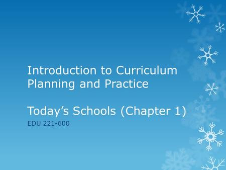 Introduction to Curriculum Planning and Practice Today's Schools (Chapter 1) EDU 221-600.