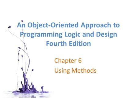 An <strong>Object</strong>-<strong>Oriented</strong> Approach to <strong>Programming</strong> Logic and Design Fourth Edition Chapter 6 Using Methods.