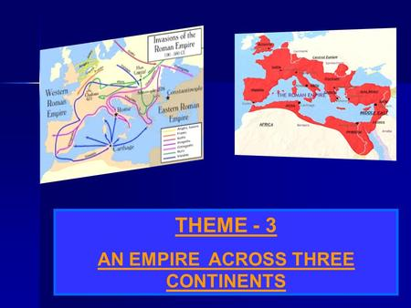 THEME - 3 AN EMPIRE ACROSS THREE CONTINENTS ROMAN EMPIRE THE ROMAN EMPIRE COVERED A VAST STRETCH OF TERRITORY THAT INCLUDED MOST OF EUROPE, A LARGE PART.