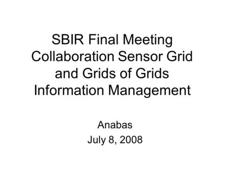SBIR Final Meeting Collaboration Sensor Grid and Grids of Grids Information Management Anabas July 8, 2008.