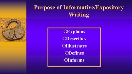 Purpose of Informative/Expository Writing  Explains  Describes  Illustrates  Defines  Informs.