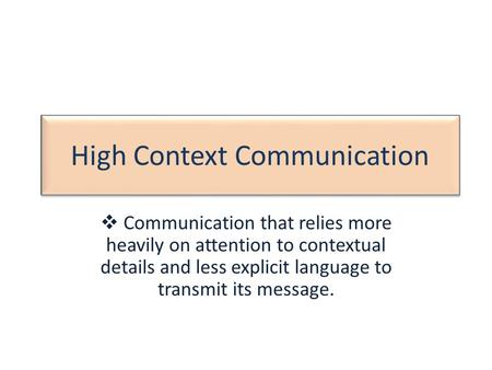 High Context Communication  Communication that relies more heavily on attention to contextual details and less explicit language to transmit its message.