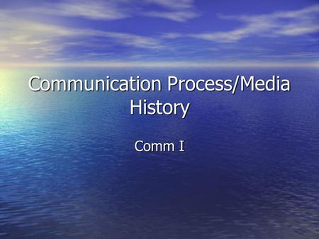 Communication Process/Media History Comm I. Receiving and transmitting information contained in sounds, images, and sensations of everyday life Receiving.