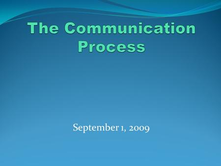 September 1, 2009. The process of sending and receiving messages The process of sharing meanings.