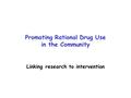 Promoting Rational Drug Use in the Community Linking research to intervention.