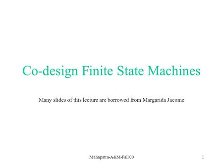 Mahapatra-A&M-Fall'001 Co-design Finite State Machines Many slides of this lecture are borrowed from Margarida Jacome.