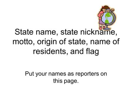 State name, state nickname, motto, origin of state, name of residents, and flag Put your names as reporters on this page.
