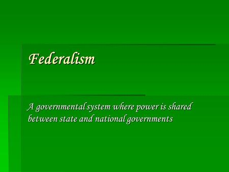 Federalism A governmental system where power is shared between state and national governments.