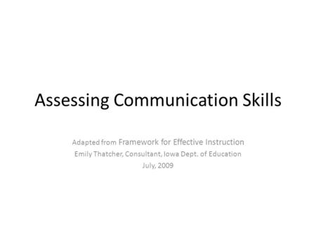 Assessing Communication Skills Adapted from Framework for Effective Instruction Emily Thatcher, Consultant, Iowa Dept. of Education July, 2009.