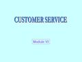 Module VI. CUSTOMER SERVICE - WHAT A Tool for Differentiation  Customer Service Is the Fuel That Drives the Logistics Engine  Logistics System Ensures.