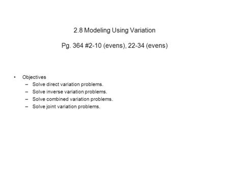 2.8 Modeling Using Variation Pg. 364 #2-10 (evens), 22-34 (evens) Objectives –Solve direct variation problems. –Solve inverse variation problems. –Solve.