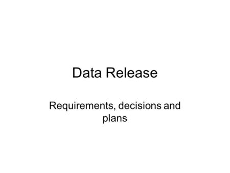 Data Release Requirements, decisions and plans. What we need New machine Implement (and test) all proposed changes from current Provide data quality summary,