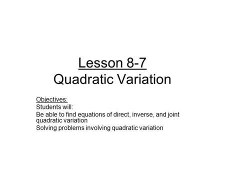 Lesson 8-7 Quadratic Variation Objectives: Students will: Be able to find equations of direct, inverse, and joint quadratic variation Solving problems.
