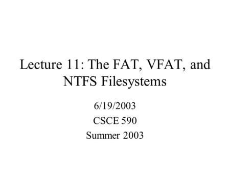 Lecture 11: The FAT, VFAT, and NTFS Filesystems 6/19/2003 CSCE 590 Summer 2003.