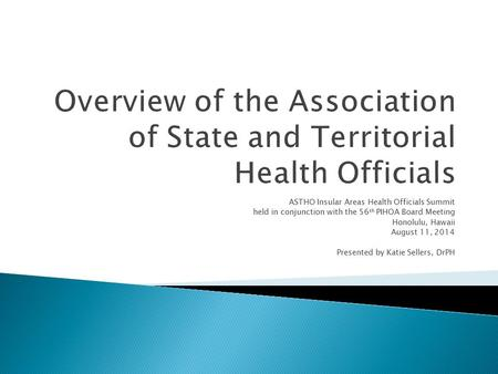 ASTHO Insular Areas Health Officials Summit held in conjunction with the 56 th PIHOA Board Meeting Honolulu, Hawaii August 11, 2014 Presented by Katie.