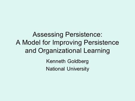 Assessing Persistence: A Model for Improving Persistence and Organizational Learning Kenneth Goldberg National University.