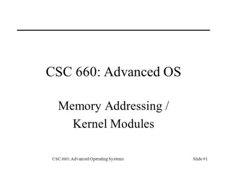 CSC 660: Advanced Operating SystemsSlide #1 CSC 660: Advanced OS Memory Addressing / Kernel Modules.