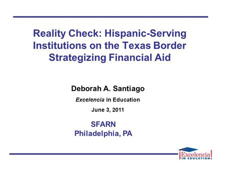 Reality Check: Hispanic-Serving Institutions on the Texas Border Strategizing Financial Aid SFARN Philadelphia, PA Deborah A. Santiago Excelencia in Education.