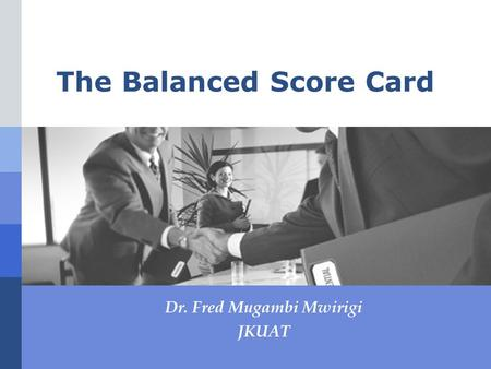 The Balanced Score Card Dr. Fred Mugambi Mwirigi JKUAT.