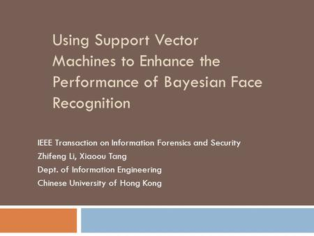 Using Support Vector Machines to Enhance the Performance of Bayesian Face Recognition IEEE Transaction on Information Forensics and Security Zhifeng Li,