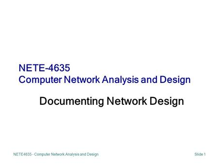 NETE4635 - Computer Network Analysis and DesignSlide 1 Documenting Network Design NETE-4635 Computer Network Analysis and Design.