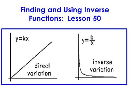 Finding and Using Inverse Functions: Lesson 50. LESSON OBJECTIVE: 1)Recognize and solve direct and joint variation problems. 2)Recognize and solve inverse.