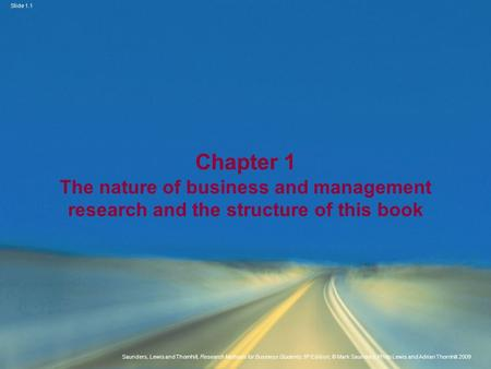 Slide 1.1 Saunders, Lewis and Thornhill, Research Methods for Business Students, 5 th Edition, © Mark Saunders, Philip Lewis and Adrian Thornhill 2009.