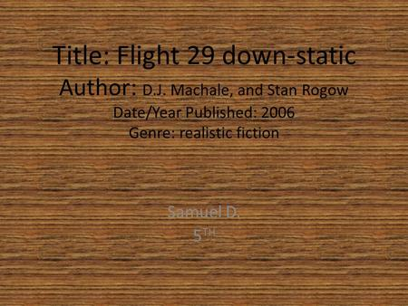 Title: Flight 29 down-static Author: D.J. Machale, and Stan Rogow Date/Year Published: 2006 Genre: realistic fiction Samuel D. 5 TH.