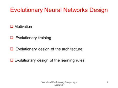 Neural and Evolutionary Computing - Lecture 9 1 Evolutionary Neural Networks Design  Motivation  Evolutionary training  Evolutionary design of the architecture.