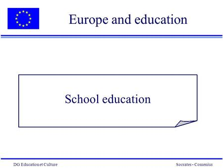 DG Education et Culture Socrates - Comenius 1 Europe and education School education.