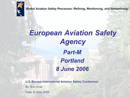 "U.S./Europe International Aviation Safety Conference By: Eric Sivel Date: 8 June 2006 ""Global Aviation Safety Processes: Refining, Reinforcing, and Streamlining"""