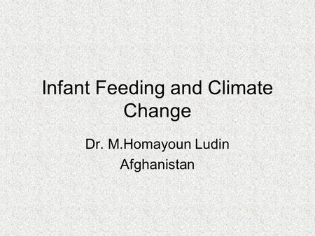Infant Feeding and Climate Change Dr. M.Homayoun Ludin Afghanistan.