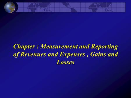Chapter : Measurement and Reporting of Revenues and Expenses, Gains and Losses.