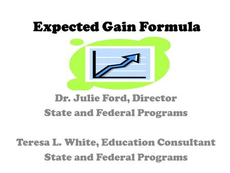 Expected Gain Formula Dr. Julie Ford, Director State and Federal Programs Teresa L. White, Education Consultant State and Federal Programs.