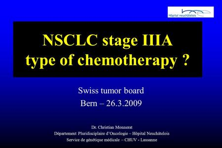 NSCLC stage IIIA type of chemotherapy ? Swiss tumor board Bern – 26.3.2009 Dr. Christian Monnerat Département Pluridisciplaire d'Oncologie – Hôpital Neuchâtelois.